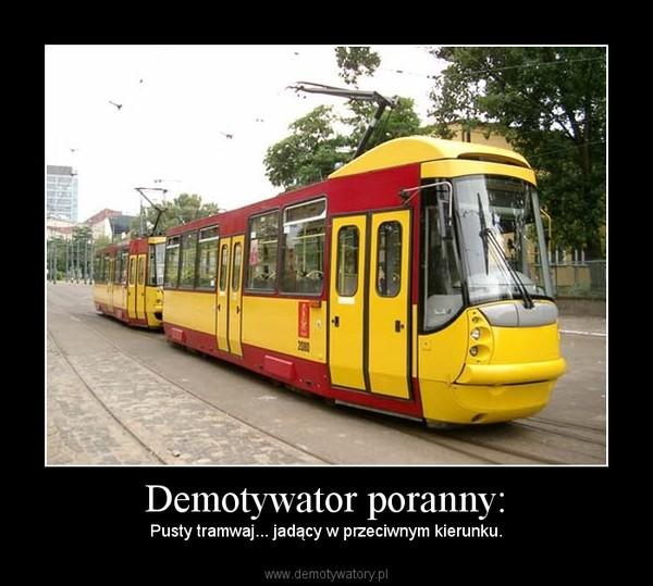 Demotywator poranny: – Pusty tramwaj... jadący w przeciwnym kierunku.