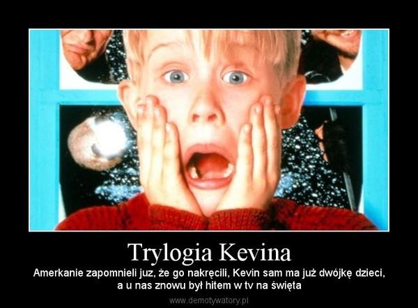 Trylogia Kevina – Amerkanie zapomnieli juz, że go nakręcili, Kevin sam ma już dwójkę dzieci,a u nas znowu był hitem w tv na święta
