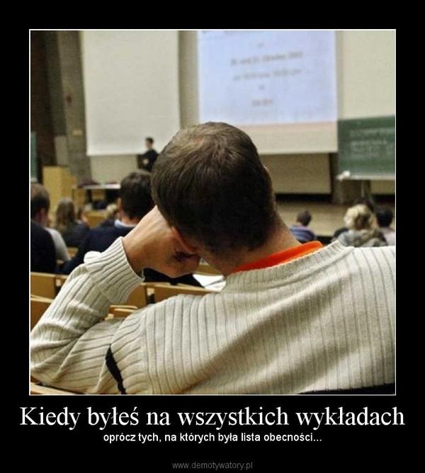 Kiedy byłeś na wszystkich wykładach –  oprócz tych, na których była lista obecności...