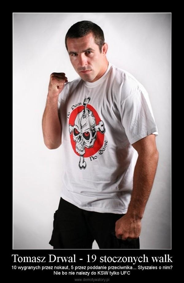 Tomasz Drwal - 19 stoczonych walk – 10 wygranych przez nokaut, 5 przez poddanie przeciwnika... Slyszales o nim?Nie bo nie nalezy do KSW tylko UFC