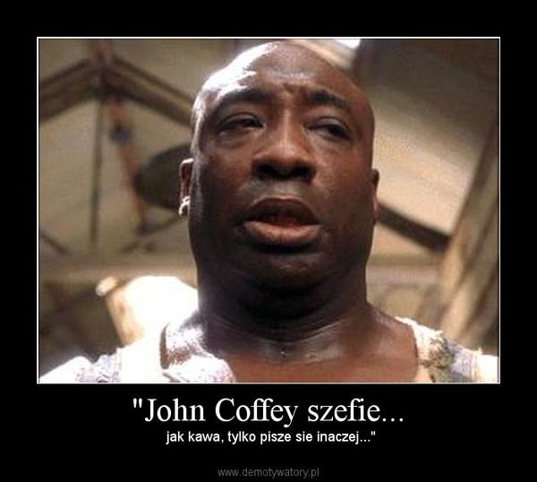 """""""John Coffey szefie... –  jak kawa, tylko pisze sie inaczej..."""""""