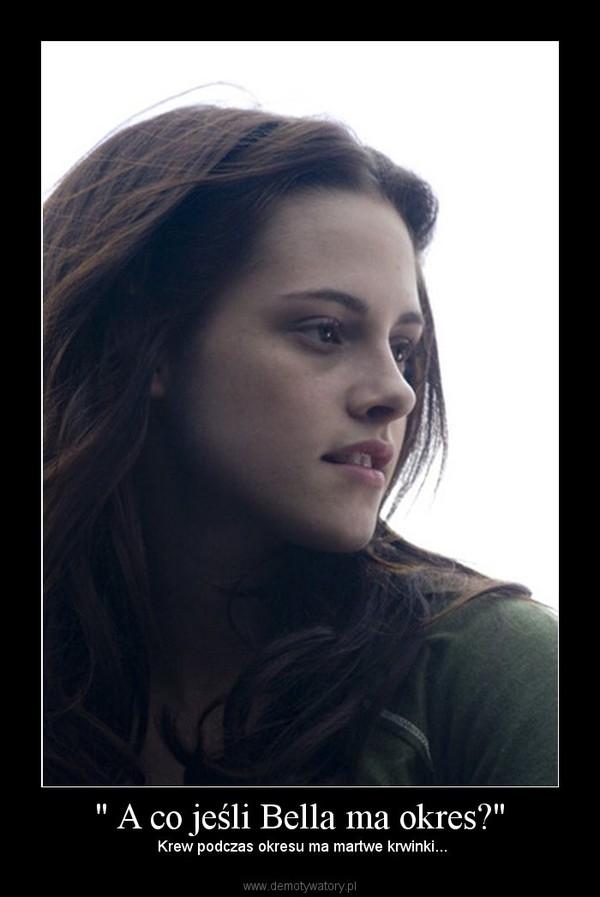 """"""" A co jeśli Bella ma okres?"""" –  Krew podczas okresu ma martwe krwinki..."""