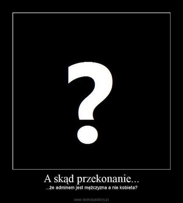 A skąd przekonanie... – ...że adminem jest mężczyzna a nie kobieta?