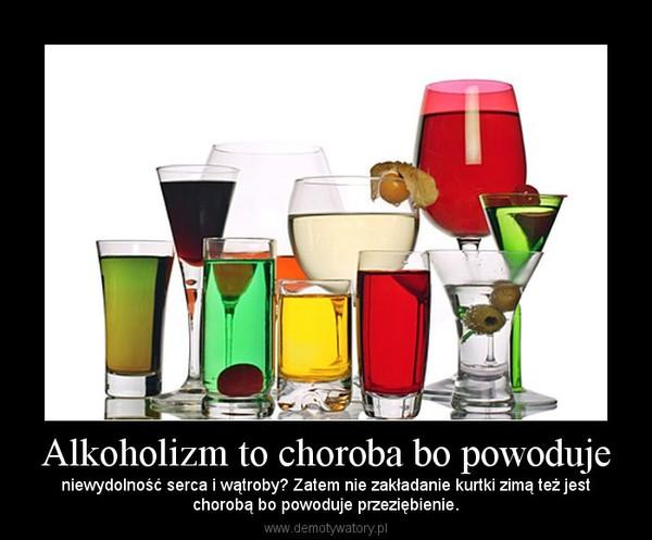 Alkoholizm to choroba bo powoduje – niewydolność serca i wątroby? Zatem nie zakładanie kurtki zimą też jestchorobą bo powoduje przeziębienie.