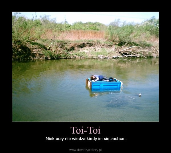 Toi-Toi –  Niektórzy nie wiedzą kiedy im się zachce .