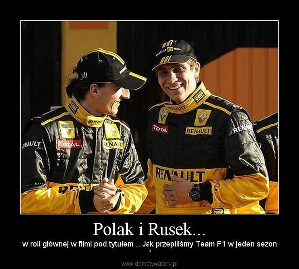"""Polak i Rusek... – w roli głównej w filmi pod tytułem ,, Jak przepiliśmy Team F1 w jeden sezon"""""""