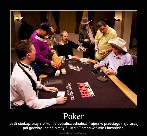 Poker – 'Jeśli siedząc przy stoliku nie potrafisz odnaleźć frajera w przeciągu najbliższejpół godziny, jesteś nim ty. ' - Matt Damon w filmie Hazardziści