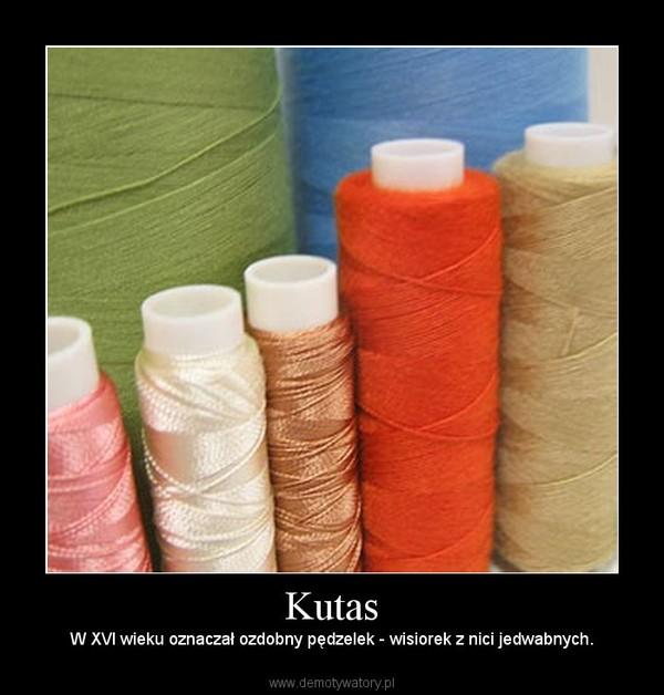 Kutas – W XVI wieku oznaczał ozdobny pędzelek - wisiorek z nici jedwabnych.