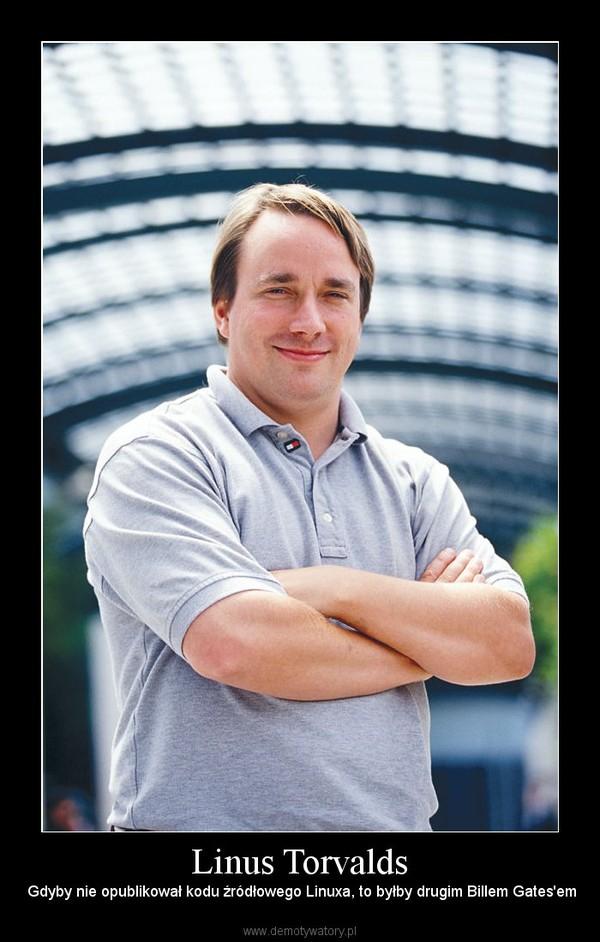Linus Torvalds –  Gdyby nie opublikował kodu źródłowego Linuxa, to byłby drugim Billem Gates'em