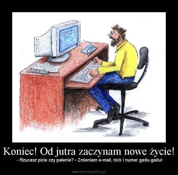 Koniec! Od jutra zaczynam nowe życie! –  - Rzucasz picie czy palenie? - Zmieniam e-mail, nick i numer gadu-gadu!