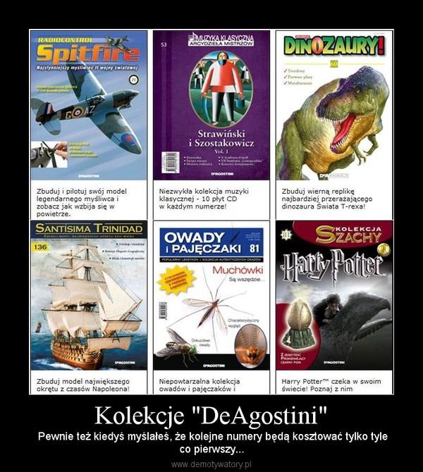 """Kolekcje """"DeAgostini"""" –  Pewnie też kiedyś myślałeś, że kolejne numery będą kosztować tylko tyleco pierwszy..."""