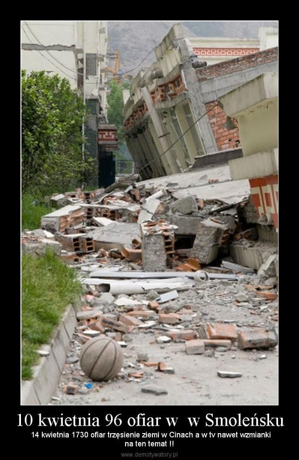 10 kwietnia 96 ofiar w  w Smoleńsku –  14 kwietnia 1730 ofiar trzęsienie ziemi w Cinach a w tv nawet wzmiankina ten temat !!