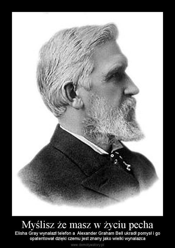 Myślisz że masz w życiu pecha – Elisha Gray wynalazł telefon a  Alexander Graham Bell ukradł pomysł i goopatentował dzięki czemu jest znany jako wielki wynalazca