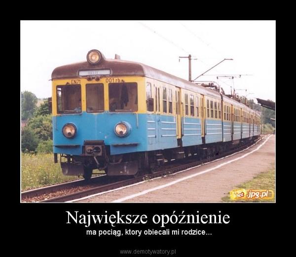 Największe opóźnienie –  ma pociąg, ktory obiecali mi rodzice...