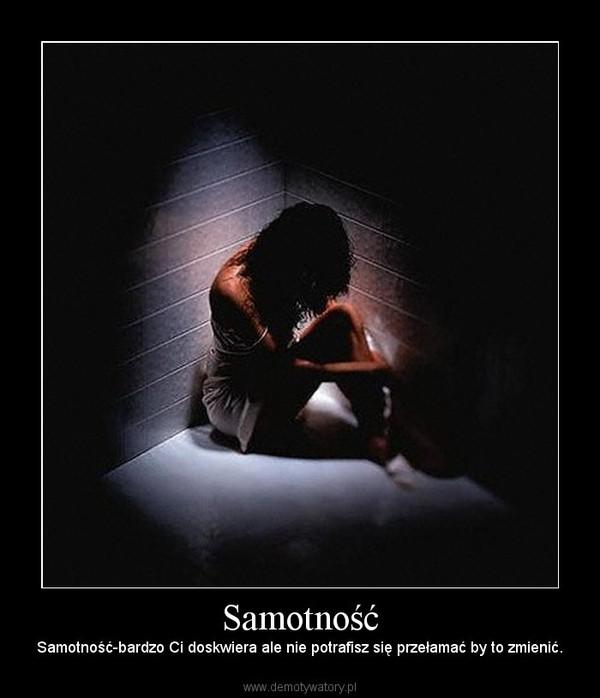 Samotność – Samotność-bardzo Ci doskwiera ale nie potrafisz się przełamać by to zmienić.