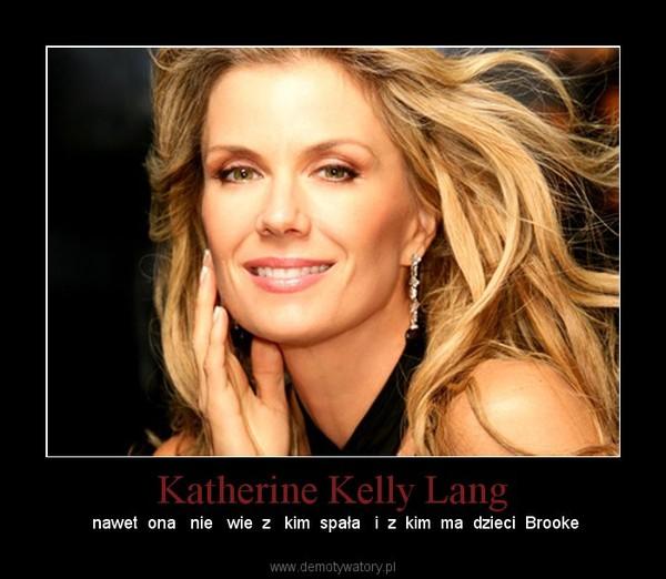 Katherine Kelly Lang –  nawet  ona   nie   wie  z   kim  spała   i  z  kim  ma  dzieci  Brooke
