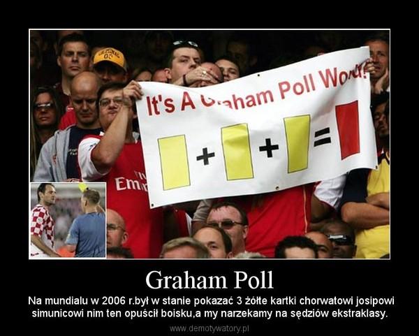 Graham Poll –  Na mundialu w 2006 r.był w stanie pokazać 3 żółte kartki chorwatowi josipowisimunicowi nim ten opuścił boisku,a my narzekamy na sędziów ekstraklasy.