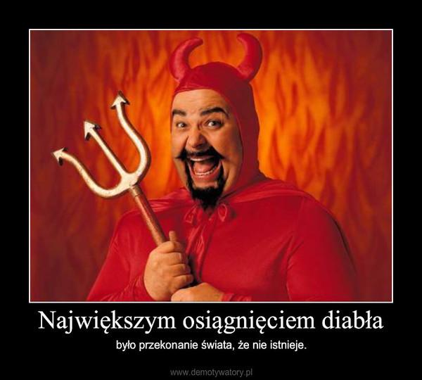 Największym osiągnięciem diabła – było przekonanie świata, że nie istnieje.