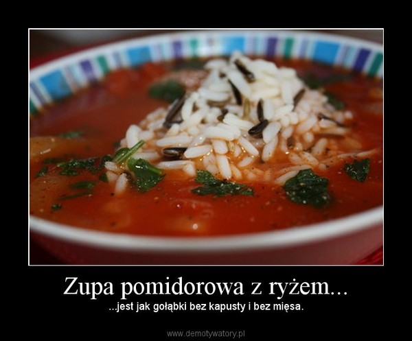 Zupa pomidorowa z ryżem... –  ...jest jak gołąbki bez kapusty i bez mięsa.