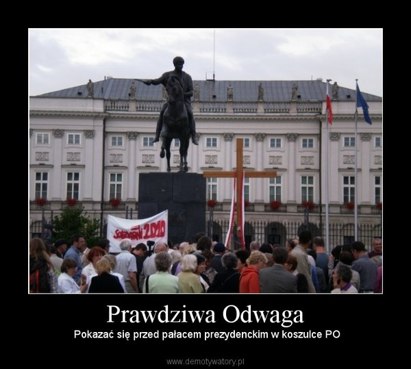 Prawdziwa Odwaga –  Pokazać się przed pałacem prezydenckim w koszulce PO