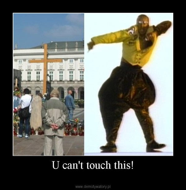 U can't touch this! –