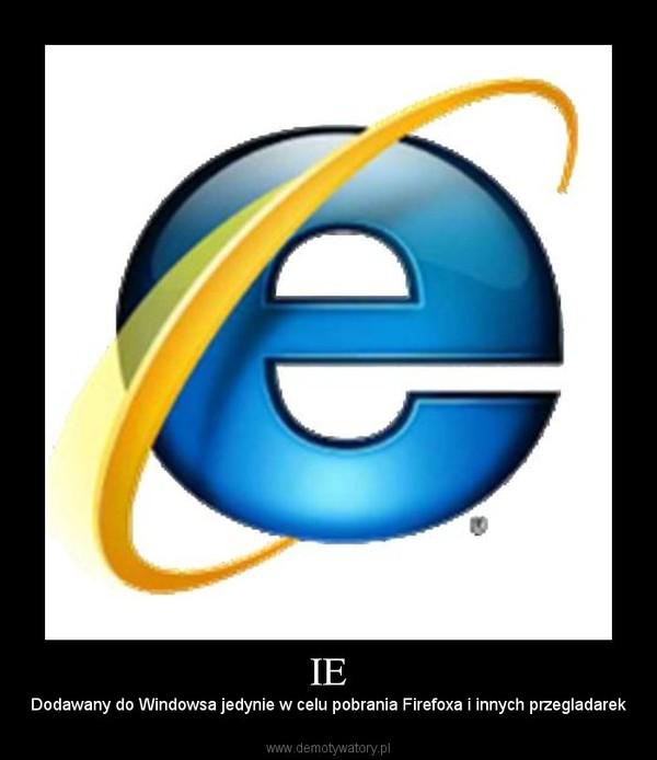IE – Dodawany do Windowsa jedynie w celu pobrania Firefoxa i innych przegladarek