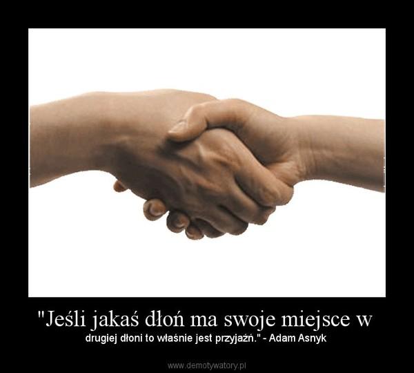 """""""Jeśli jakaś dłoń ma swoje miejsce w  – drugiej dłoni to właśnie jest przyjaźń."""" - Adam Asnyk"""