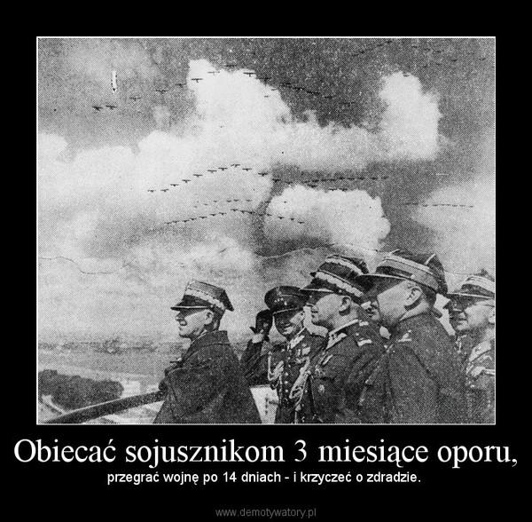 Obiecać sojusznikom 3 miesiące oporu, – przegrać wojnę po 14 dniach - i krzyczeć o zdradzie.