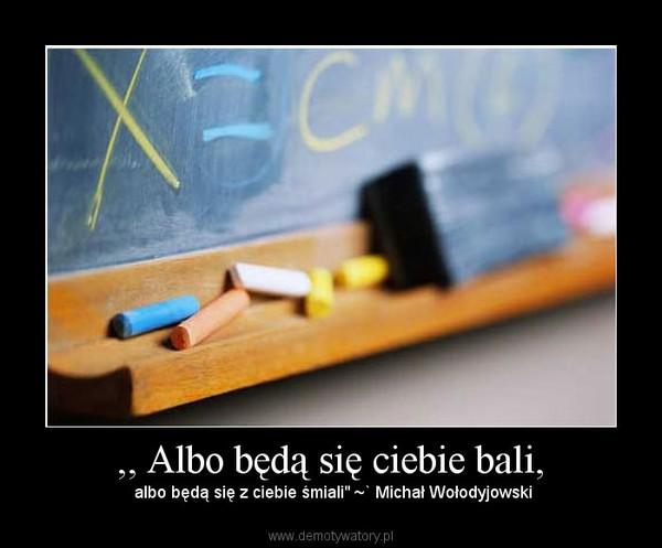 """,, Albo będą się ciebie bali, –  albo będą się z ciebie śmiali"""" ~` Michał Wołodyjowski"""