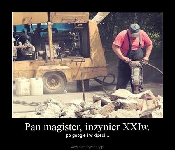 Pan magister, inżynier XXIw. – po google i wikipedi...