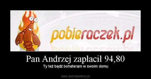 Pan Andrzej zapłacił 94,80 –  Ty też bądź bohateram w swoim domu