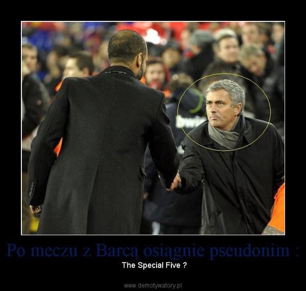 Po meczu z Barcą osiągnie pseudonim : –  The Special Five ?