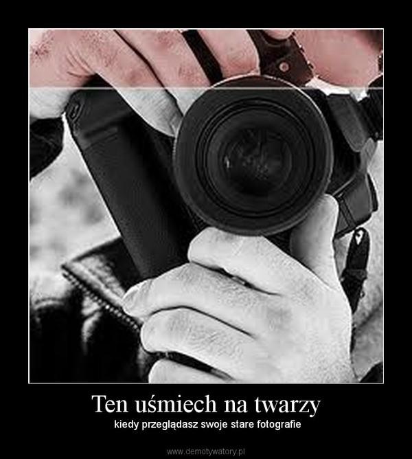 Ten uśmiech na twarzy – kiedy przeglądasz swoje stare fotografie