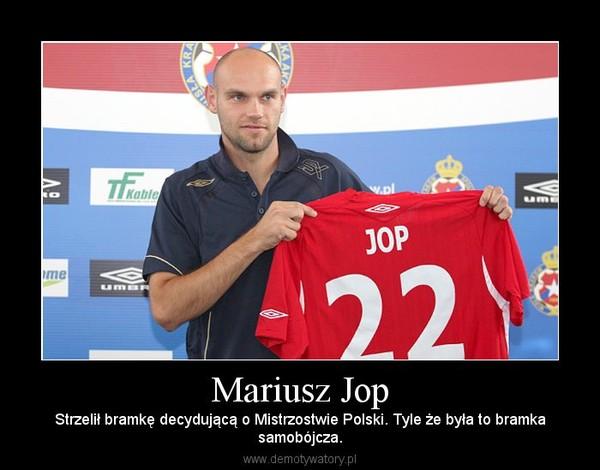 Mariusz Jop – Strzelił bramkę decydującą o Mistrzostwie Polski. Tyle że była to bramkasamobójcza.