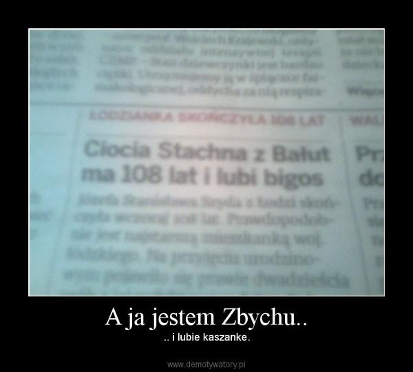 A ja jestem Zbychu.. – .. i lubie kaszanke.