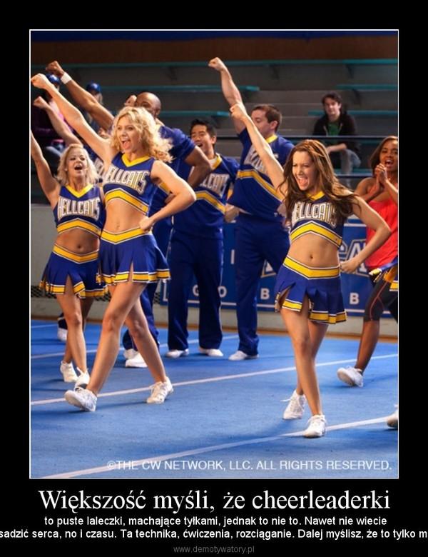 Większość myśli, że cheerleaderki – to puste laleczki, machające tyłkami, jednak to nie to. Nawet nie wiecieile  wto trzeba wsadzić serca, no i czasu. Ta technika, ćwiczenia, rozciąganie. Dalej myślisz, że to tylko machanie tyłkiem?
