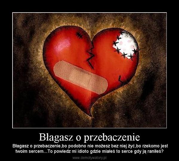 Błagasz o przebaczenie – Błagasz o przebaczenie,bo podobno nie możesz bez niej żyć,bo rzekomo jesttwoim sercem...To powiedz mi idioto gdzie miałeś to serce gdy ją raniłeś?