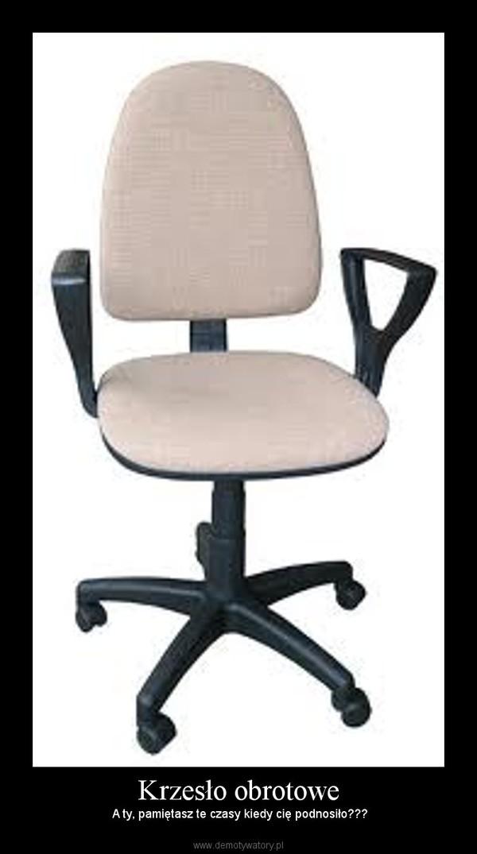 Krzesło obrotowe – A ty, pamiętasz te czasy kiedy cię podnosiło???