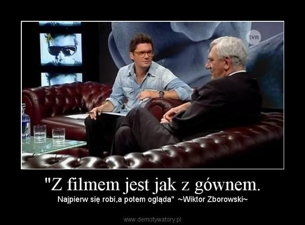 """""""Z filmem jest jak z gównem. – Najpierw się robi,a potem ogląda""""  ~Wiktor Zborowski~"""