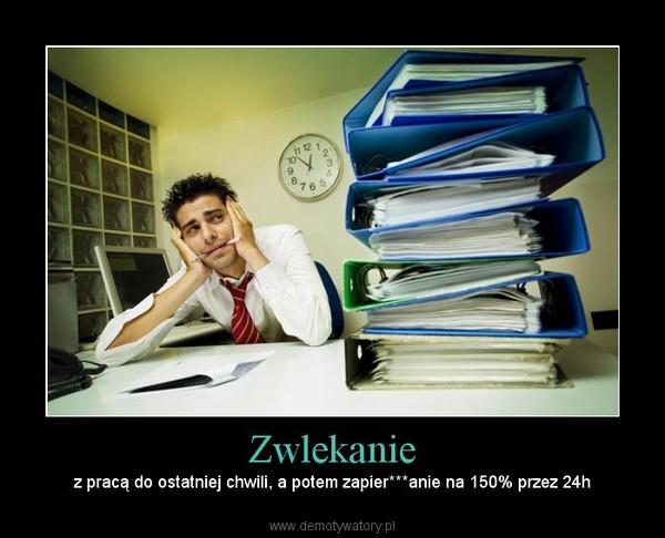 Zwlekanie – z pracą do ostatniej chwili, a potem zapier***anie na 150% przez 24h