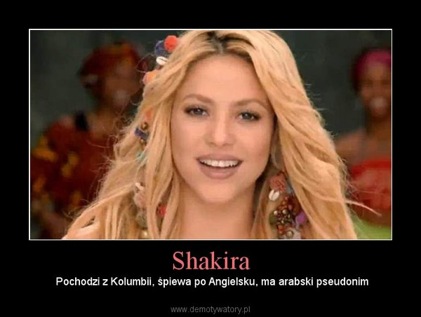 Shakira – Pochodzi z Kolumbii, śpiewa po Angielsku, ma arabski pseudonim