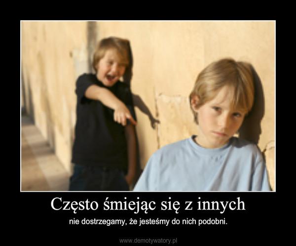 Często śmiejąc się z innych – nie dostrzegamy, że jesteśmy do nich podobni.