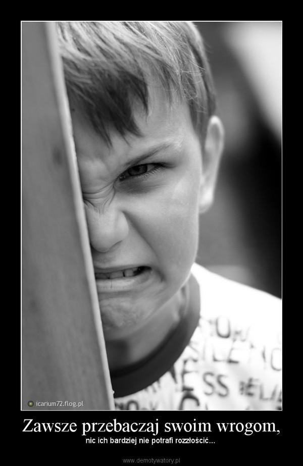 Zawsze przebaczaj swoim wrogom, – nic ich bardziej nie potrafi rozzłościć...