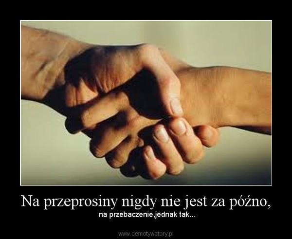 Na przeprosiny nigdy nie jest za późno, – na przebaczenie,jednak tak...