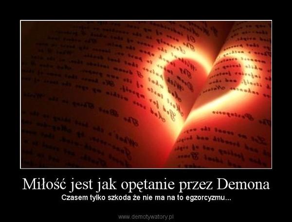 Miłość jest jak opętanie przez Demona – Czasem tylko szkoda że nie ma na to egzorcyzmu...