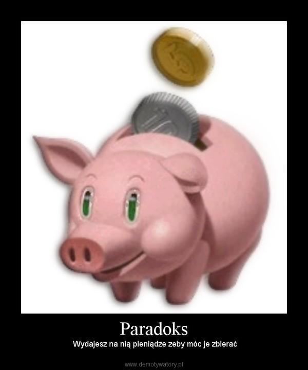 Paradoks – Wydajesz na nią pieniądze zeby móc je zbierać