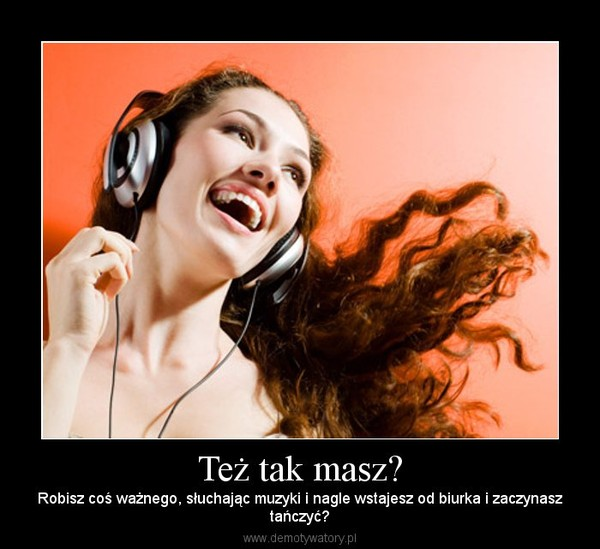 Też tak masz? – Robisz coś ważnego, słuchając muzyki i nagle wstajesz od biurka i zaczynasztańczyć?