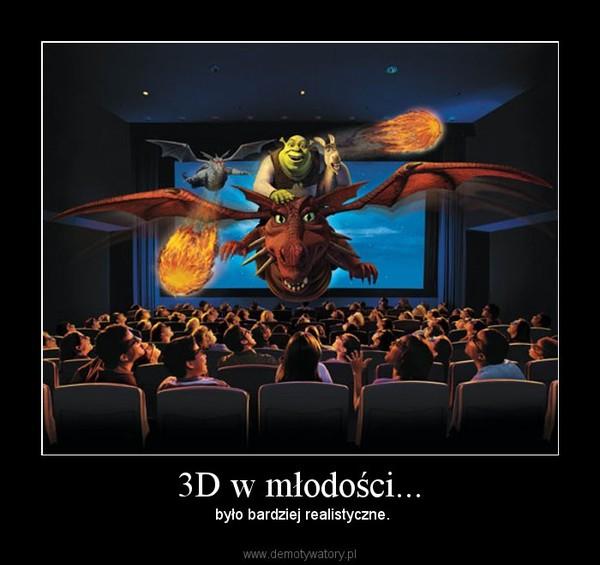 3D w młodości... – było bardziej realistyczne.