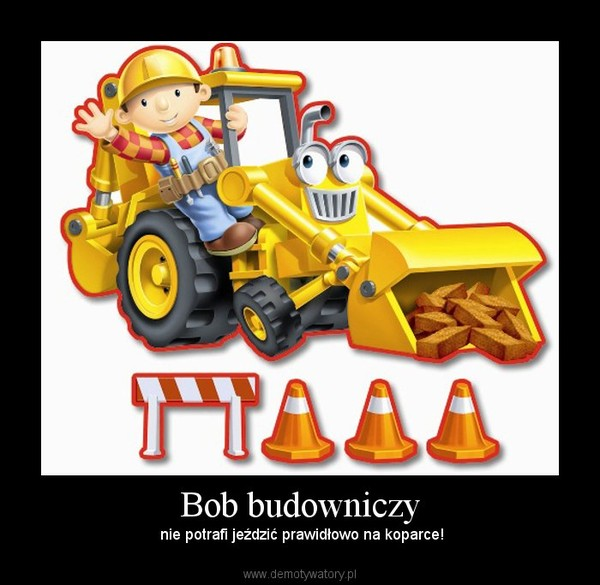 Bob budowniczy – nie potrafi jeździć prawidłowo na koparce!
