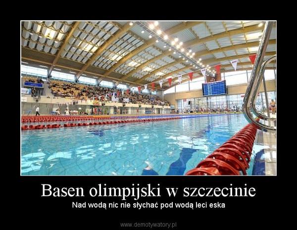 Basen olimpijski w szczecinie – Nad wodą nic nie słychać pod wodą leci eska
